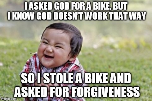 Evil Toddler Meme | I ASKED GOD FOR A BIKE, BUT I KNOW GOD DOESN'T WORK THAT WAY SO I STOLE A BIKE AND ASKED FOR FORGIVENESS | image tagged in memes,evil toddler | made w/ Imgflip meme maker