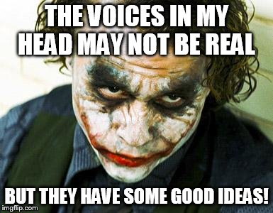 joker | THE VOICES IN MY HEAD MAY NOT BE REAL BUT THEY HAVE SOME GOOD IDEAS! | image tagged in joker | made w/ Imgflip meme maker