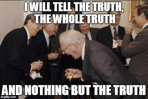 Laughing Men In Suits | I WILL TELL THE TRUTH, THE WHOLE TRUTH AND NOTHING BUT THE TRUTH | image tagged in memes,laughing men in suits | made w/ Imgflip meme maker