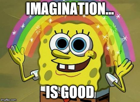 Imagination Spongebob | IMAGINATION... IS GOOD | image tagged in memes,imagination spongebob | made w/ Imgflip meme maker