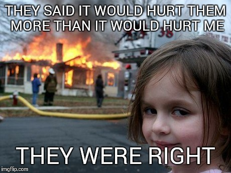 Disaster Girl | THEY SAID IT WOULD HURT THEM MORE THAN IT WOULD HURT ME THEY WERE RIGHT | image tagged in memes,disaster girl | made w/ Imgflip meme maker