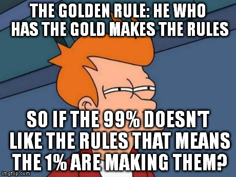 The Golden Rule of the 1% | THE GOLDEN RULE: HE WHO HAS THE GOLD MAKES THE RULES SO IF THE 99% DOESN'T LIKE THE RULES THAT MEANS THE 1% ARE MAKING THEM? | image tagged in memes,futurama fry,1 percent,1,99,99 percent | made w/ Imgflip meme maker
