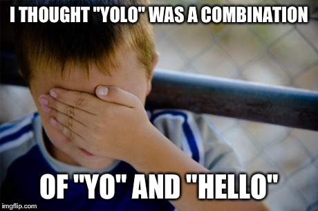 "True story. | I THOUGHT ""YOLO"" WAS A COMBINATION OF ""YO"" AND ""HELLO"" 