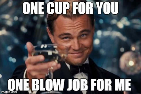 Leonardo Dicaprio Cheers | ONE CUP FOR YOU ONE BLOW JOB FOR ME | image tagged in memes,leonardo dicaprio cheers | made w/ Imgflip meme maker