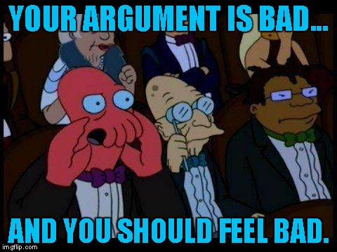 You Should Feel Bad Zoidberg | YOUR ARGUMENT IS BAD... AND YOU SHOULD FEEL BAD. | image tagged in memes,you should feel bad zoidberg | made w/ Imgflip meme maker