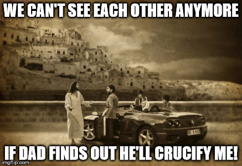 Jesus Talking To Cool Dude Meme | WE CAN'T SEE EACH OTHER ANYMORE IF DAD FINDS OUT HE'LL CRUCIFY ME! | image tagged in memes,jesus talking to cool dude,atheismmobile | made w/ Imgflip meme maker