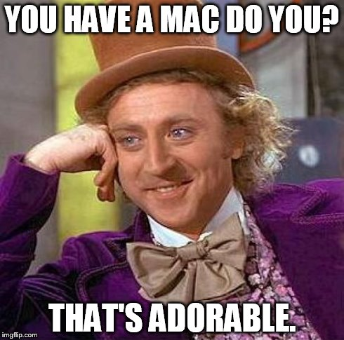 Creepy Condescending Wonka Meme | YOU HAVE A MAC DO YOU? THAT'S ADORABLE. | image tagged in memes,creepy condescending wonka | made w/ Imgflip meme maker