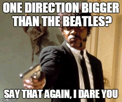 Say That Again I Dare You | ONE DIRECTION BIGGER THAN THE BEATLES? SAY THAT AGAIN, I DARE YOU | image tagged in memes,say that again i dare you | made w/ Imgflip meme maker