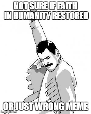 faith in humanity or wrong meme | NOT SURE IF FAITH IN HUMANITY RESTORED OR JUST WRONG MEME | image tagged in freddie mercury,not sure if,futurama fry | made w/ Imgflip meme maker