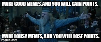 Harry Potter | MAKE GOOD MEMES, AND YOU WILL GAIN POINTS. MAKE LOUSY MEMES, AND YOU WILL LOSE POINTS. | image tagged in harry potter | made w/ Imgflip meme maker