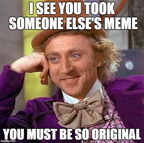 Creepy Condescending Wonka Meme | I SEE YOU TOOK SOMEONE ELSE'S MEME YOU MUST BE SO ORIGINAL | image tagged in memes,creepy condescending wonka | made w/ Imgflip meme maker
