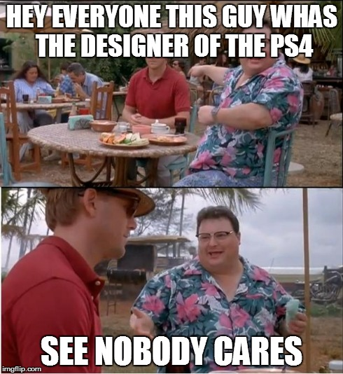See Nobody Cares Meme | HEY EVERYONE THIS GUY WHAS THE DESIGNER OF THE PS4 SEE NOBODY CARES | image tagged in memes,see nobody cares | made w/ Imgflip meme maker