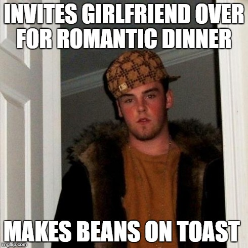 Scumbag Steve Meme | INVITES GIRLFRIEND OVER FOR ROMANTIC DINNER MAKES BEANS ON TOAST | image tagged in memes,scumbag steve | made w/ Imgflip meme maker