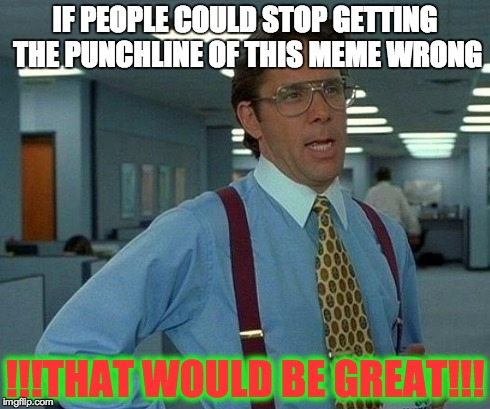 IF PEOPLE COULD STOP GETTING THE PUNCHLINE OF THIS MEME WRONG !!!THAT WOULD BE GREAT!!! | image tagged in memes,that would be great | made w/ Imgflip meme maker