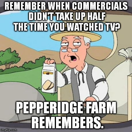Pepperidge Farm Remembers | REMEMBER WHEN COMMERCIALS DIDN'T TAKE UP HALF THE TIME YOU WATCHED TV? PEPPERIDGE FARM REMEMBERS. | image tagged in memes,pepperidge farm remembers | made w/ Imgflip meme maker