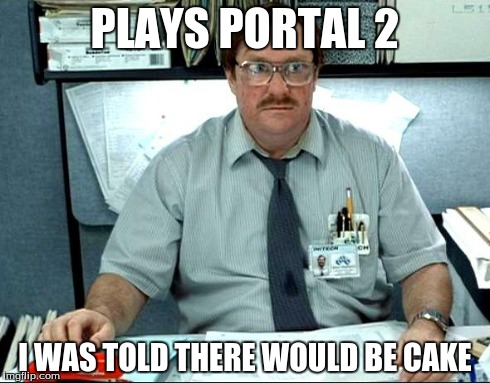 I Was Told There Would Be | PLAYS PORTAL 2 I WAS TOLD THERE WOULD BE CAKE | image tagged in memes,i was told there would be | made w/ Imgflip meme maker