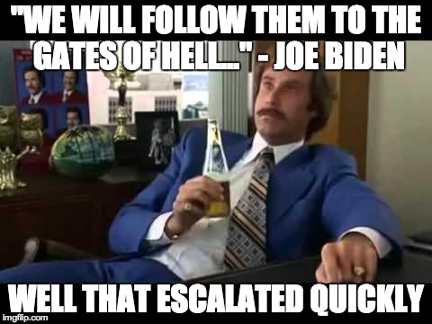 "Gates of hell speech | ""WE WILL FOLLOW THEM TO THE GATES OF HELL..."" - JOE BIDEN WELL THAT ESCALATED QUICKLY 