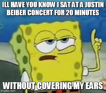 I'll Have You Know Spongebob | ILL HAVE YOU KNOW I SAT AT A JUSTIN BEIBER CONCERT FOR 20 MINUTES WITHOUT COVERING MY EARS | image tagged in memes,ill have you know spongebob | made w/ Imgflip meme maker