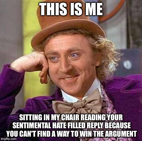Creepy Condescending Wonka Meme | THIS IS ME SITTING IN MY CHAIR READING YOUR SENTIMENTAL HATE FILLED REPLY BECAUSE YOU CAN'T FIND A WAY TO WIN THE ARGUMENT | image tagged in memes,creepy condescending wonka | made w/ Imgflip meme maker