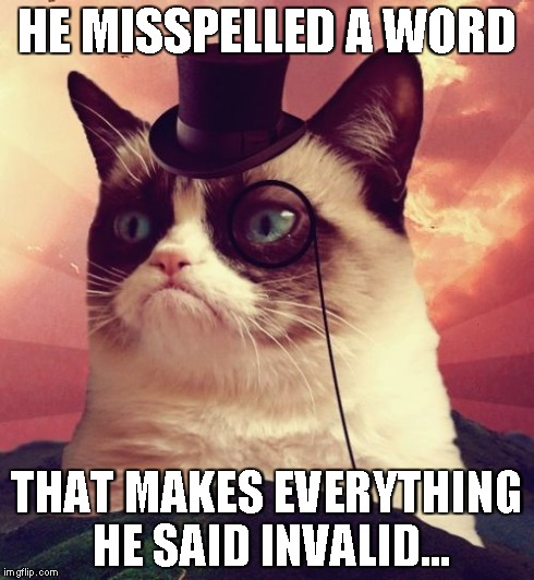 Grumpy Cat Top Hat | HE MISSPELLED A WORD THAT MAKES EVERYTHING HE SAID INVALID... | image tagged in memes,grumpy cat top hat,grumpy cat | made w/ Imgflip meme maker