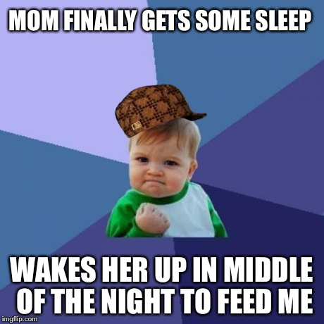 Success Kid Meme | MOM FINALLY GETS SOME SLEEP WAKES HER UP IN MIDDLE OF THE NIGHT TO FEED ME | image tagged in memes,success kid,scumbag | made w/ Imgflip meme maker