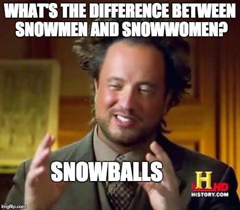 How Frozen should have gone | WHAT'S THE DIFFERENCE BETWEEN SNOWMEN AND SNOWWOMEN? SNOWBALLS | image tagged in memes,ancient aliens,froze,snow,snowball,snowman | made w/ Imgflip meme maker