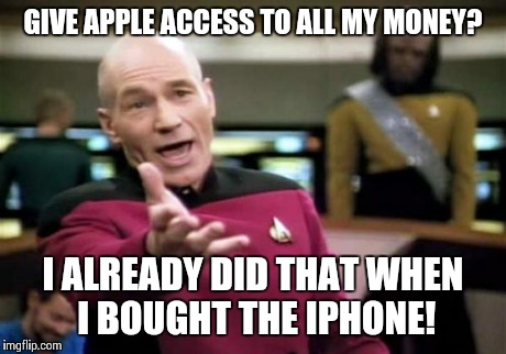 Picard Wtf Meme | GIVE APPLE ACCESS TO ALL MY MONEY? I ALREADY DID THAT WHEN I BOUGHT THE IPHONE! | image tagged in memes,picard wtf,AdviceAnimals | made w/ Imgflip meme maker