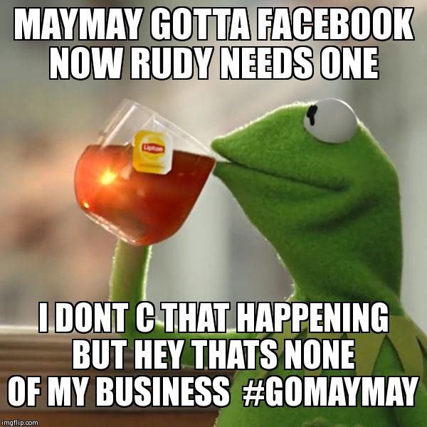 But That's None Of My Business Meme | MAYMAY GOTTA FACEBOOK NOW RUDY NEEDS ONE I DONT C THAT HAPPENING BUT HEY THATS NONE OF MY BUSINESS  #GOMAYMAY | image tagged in memes,but thats none of my business,kermit the frog | made w/ Imgflip meme maker