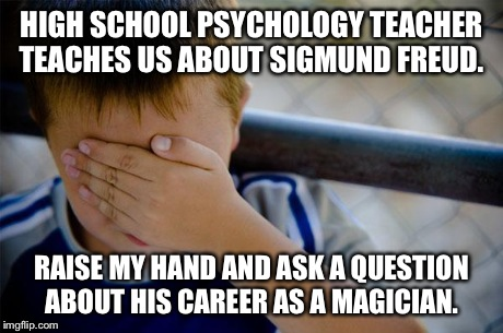 Confession Kid Meme | HIGH SCHOOL PSYCHOLOGY TEACHER TEACHES US ABOUT SIGMUND FREUD. RAISE MY HAND AND ASK A QUESTION ABOUT HIS CAREER AS A MAGICIAN. | image tagged in memes,confession kid,AdviceAnimals | made w/ Imgflip meme maker