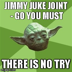 Advice Yoda Meme | JIMMY JUKE JOINT - GO YOU MUST THERE IS NO TRY | image tagged in memes,advice yoda | made w/ Imgflip meme maker