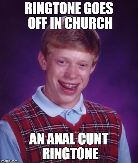 Bad Luck Brian Meme | RINGTONE GOES OFF IN CHURCH AN ANAL C**T RINGTONE | image tagged in memes,bad luck brian | made w/ Imgflip meme maker