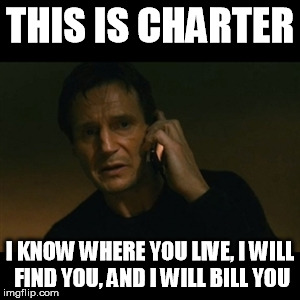 Liam Neeson Works For Charter | THIS IS CHARTER I KNOW WHERE YOU LIVE, I WILL FIND YOU, AND I WILL BILL YOU | image tagged in memes,liam neeson taken,charter,internet,bills,signs/billboards | made w/ Imgflip meme maker