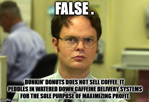 False Coffee | FALSE . DUNKIN' DONUTS DOES NOT SELL COFFEE. IT PEDDLES IN WATERED DOWN CAFFEINE DELIVERY SYSTEMS FOR THE SOLE PURPOSE OF MAXIMIZING PROFIT. | image tagged in memes,dwight schrute,coffee | made w/ Imgflip meme maker