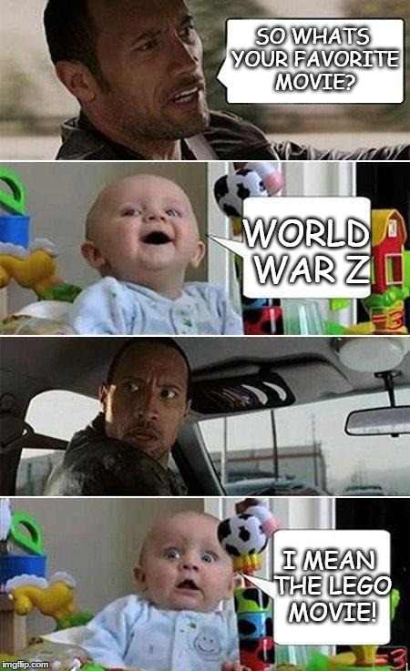 THE ROCK DRIVING BABY | SO WHATS YOUR FAVORITE MOVIE? WORLD WAR Z I MEAN THE LEGO MOVIE! | image tagged in the rock driving baby | made w/ Imgflip meme maker