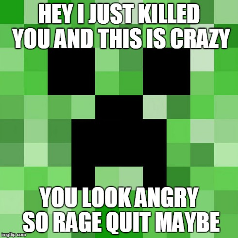 Scumbag Minecraft | HEY I JUST KILLED YOU AND THIS IS CRAZY YOU LOOK ANGRY SO RAGE QUIT MAYBE | image tagged in memes,scumbag minecraft | made w/ Imgflip meme maker