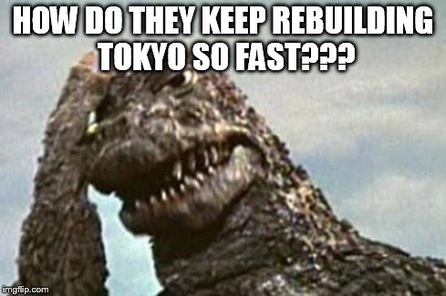 Godzilla | HOW DO THEY KEEP REBUILDING TOKYO SO FAST??? | image tagged in godzilla | made w/ Imgflip meme maker