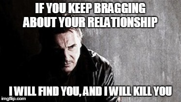 I Will Find You And Kill You Meme | IF YOU KEEP BRAGGING ABOUT YOUR RELATIONSHIP I WILL FIND YOU, AND I WILL KILL YOU | image tagged in memes,i will find you and kill you | made w/ Imgflip meme maker