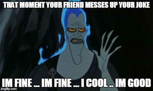Hercules Hades | THAT MOMENT YOUR FRIEND MESSES UP YOUR JOKE IM FINE ... IM FINE ... I COOL .. IM GOOD | image tagged in memes,hercules hades | made w/ Imgflip meme maker