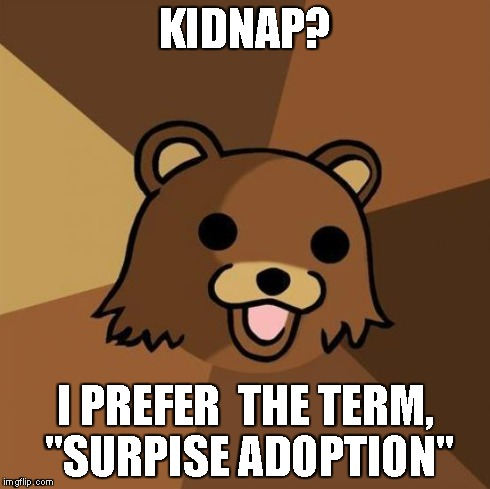 "Pedobear Meme | KIDNAP? I PREFER  THE TERM, ""SURPISE ADOPTION"" 