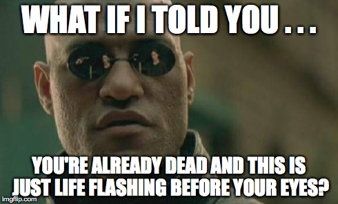 Matrix Morpheus | WHAT IF I TOLD YOU . . . YOU'RE ALREADY DEAD AND THIS IS JUST LIFE FLASHING BEFORE YOUR EYES? | image tagged in memes,matrix morpheus | made w/ Imgflip meme maker