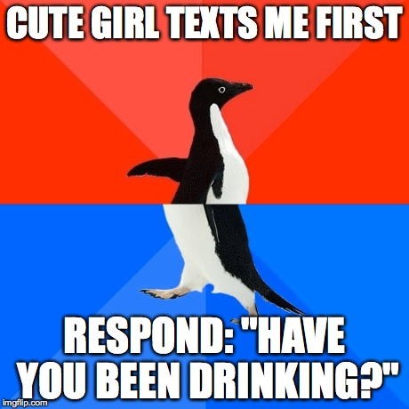 "Socially Awesome Awkward Penguin | CUTE GIRL TEXTS ME FIRST RESPOND: ""HAVE YOU BEEN DRINKING?"" 
