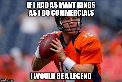Manning Broncos | IF I HAD AS MANY RINGS AS I DO COMMERCIALS I WOULD BE A LEGEND | image tagged in memes,manning broncos | made w/ Imgflip meme maker