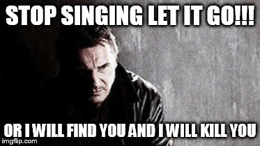 I Will Find You And Kill You Meme | STOP SINGING LET IT GO!!! OR I WILL FIND YOU AND I WILL KILL YOU | image tagged in memes,i will find you and kill you | made w/ Imgflip meme maker