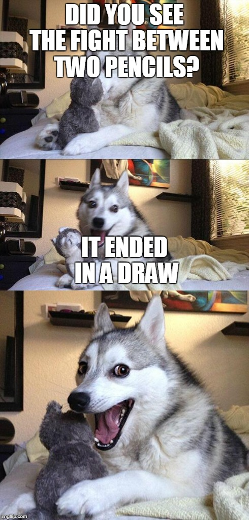 Bad Pun Dog | DID YOU SEE THE FIGHT BETWEEN TWO PENCILS? IT ENDED IN A DRAW | image tagged in memes,bad pun dog | made w/ Imgflip meme maker