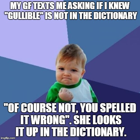 "Success Kid | MY GF TEXTS ME ASKING IF I KNEW ""GULLIBLE"" IS NOT IN THE DICTIONARY ""OF COURSE NOT, YOU SPELLED IT WRONG"". SHE LOOKS IT UP IN THE DICTIONARY 