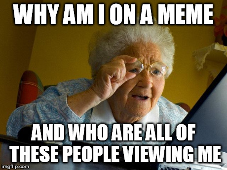 Grandma Doesn't Understand Her Memes | WHY AM I ON A MEME AND WHO ARE ALL OF THESE PEOPLE VIEWING ME | image tagged in memes,grandma finds the internet,wat,why,grandma,old | made w/ Imgflip meme maker