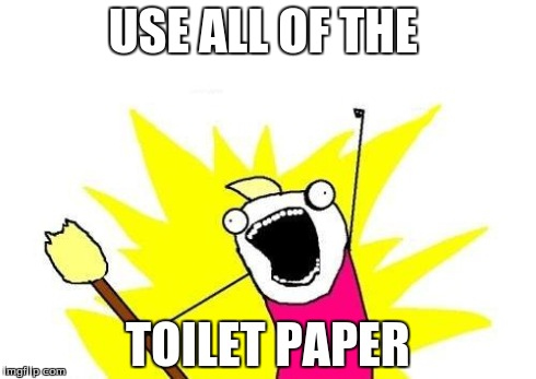 all the tp | USE ALL OF THE TOILET PAPER | image tagged in memes,x all the y,toilet humor,toilet paper | made w/ Imgflip meme maker