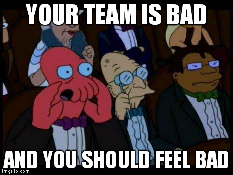 You Should Feel Bad Zoidberg | YOUR TEAM IS BAD AND YOU SHOULD FEEL BAD | image tagged in memes,you should feel bad zoidberg | made w/ Imgflip meme maker