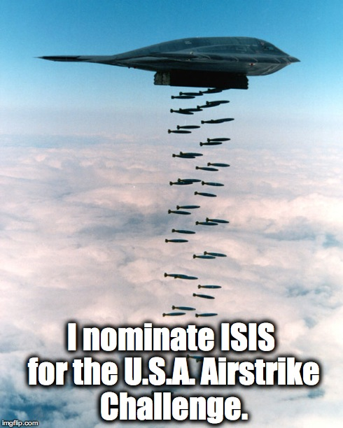 U.S.A. Airstrike Challenge, B2 Bomber Edition. | I nominate ISIS for the U.S.A. Airstrike Challenge. | image tagged in isis,airstrike challenge,ice bucket challenge,usa | made w/ Imgflip meme maker