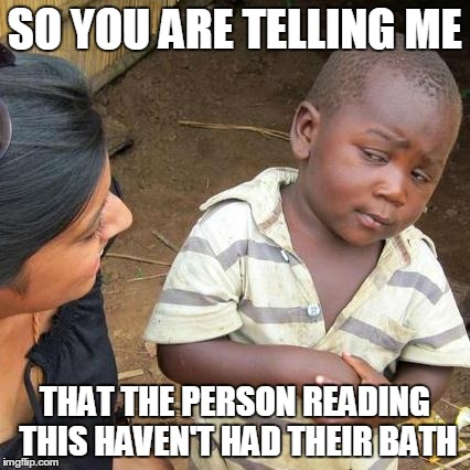 Third World Skeptical Kid Meme | SO YOU ARE TELLING ME THAT THE PERSON READING THIS HAVEN'T HAD THEIR BATH | image tagged in memes,third world skeptical kid | made w/ Imgflip meme maker
